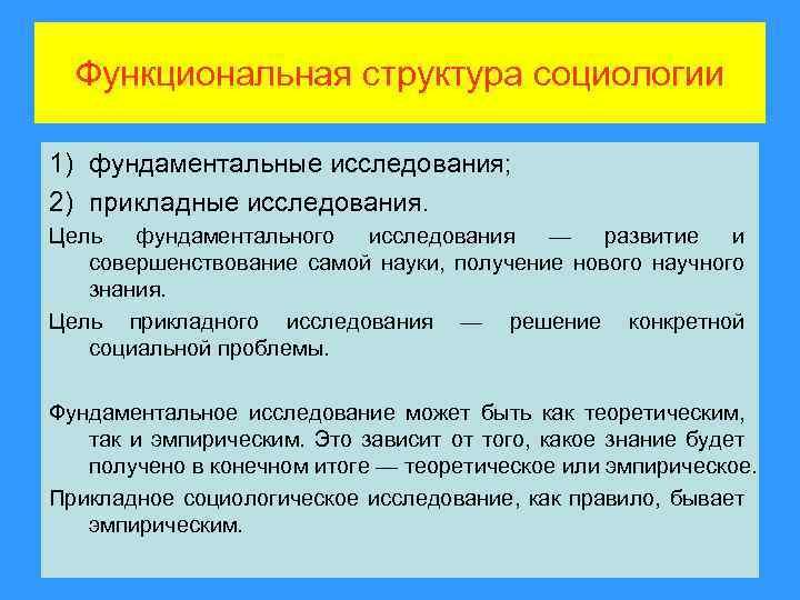 Функциональная структура социологии 1) фундаментальные исследования; 2) прикладные исследования. Цель фундаментального исследования — развитие