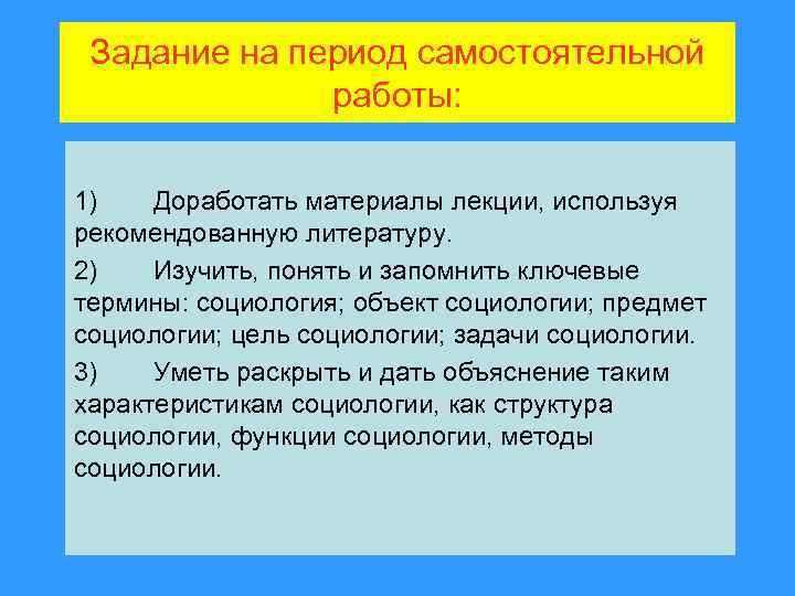 Задание на период самостоятельной работы: 1) Доработать материалы лекции, используя рекомендованную литературу. 2) Изучить,