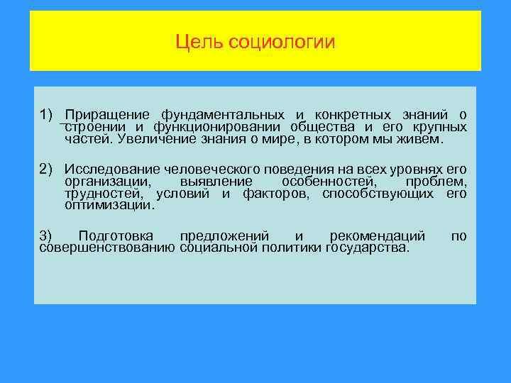 Цель социологии 1) Приращение фундаментальных и конкретных знаний о строении и функционировании общества и