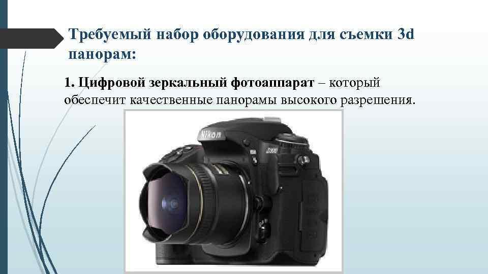 Требуемый набор оборудования для съемки 3 d панорам: 1. Цифровой зеркальный фотоаппарат – который