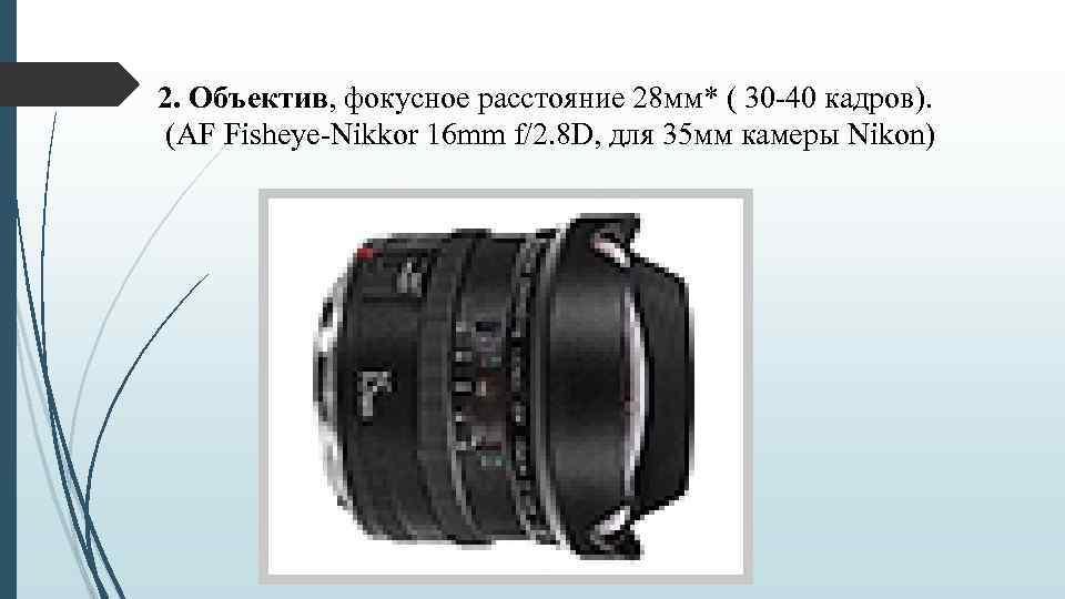 2. Объектив, фокусное расстояние 28 мм* ( 30 -40 кадров). (AF Fisheye-Nikkor 16 mm