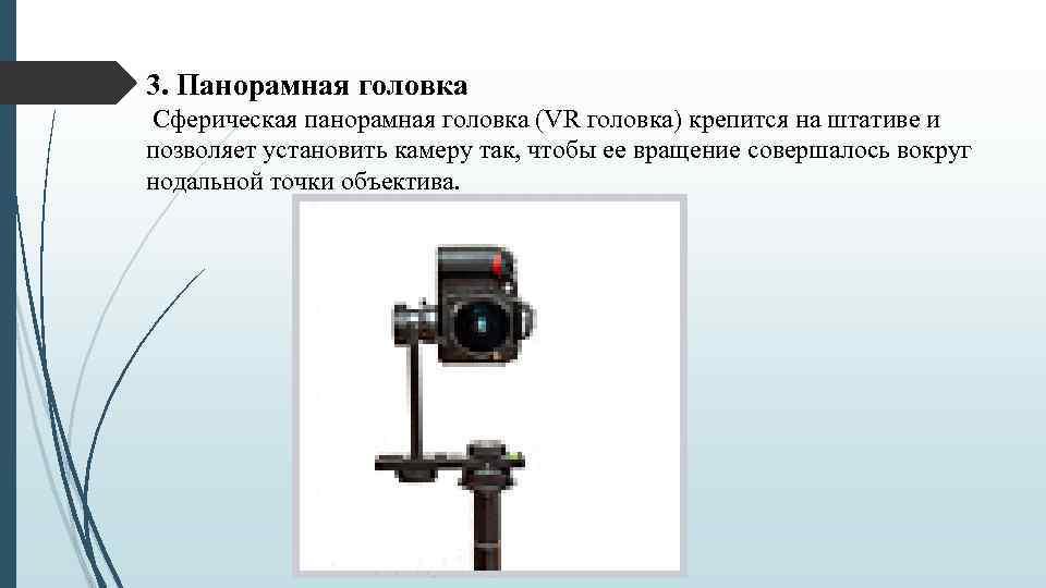 3. Панорамная головка Сферическая панорамная головка (VR головка) крепится на штативе и позволяет установить
