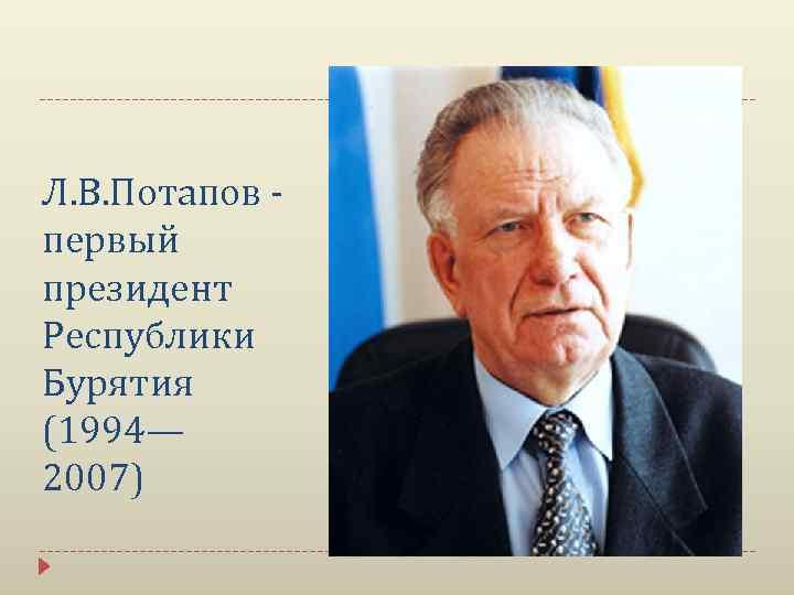 Л. В. Потапов первый президент Республики Бурятия (1994— 2007)
