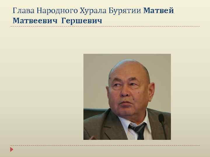 Глава Народного Хурала Бурятии Матвей Матвеевич Гершевич