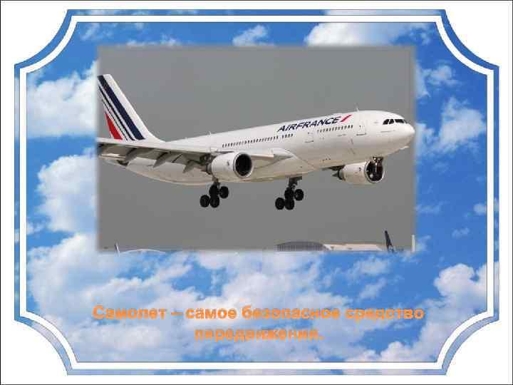 Самолет – самое безопасное средство передвижения.