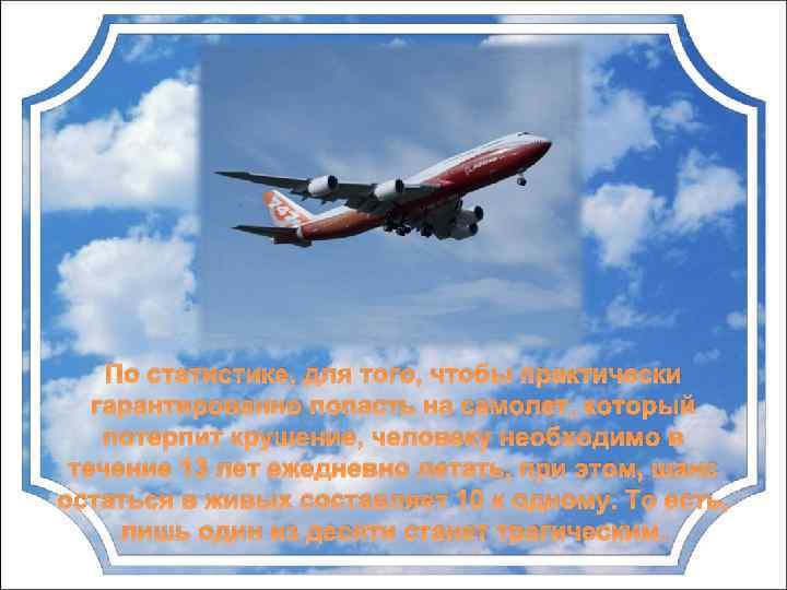 По статистике, для того, чтобы практически гарантированно попасть на самолет, который потерпит крушение, человеку