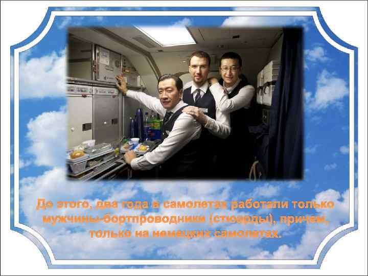 До этого, два года в самолетах работали только мужчины-бортпроводники (стюарды), причем, только на немецких
