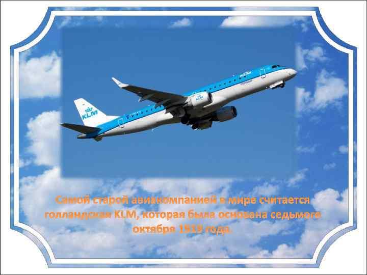 Самой старой авиакомпанией в мире считается голландская KLM, которая была основана седьмого октября 1919