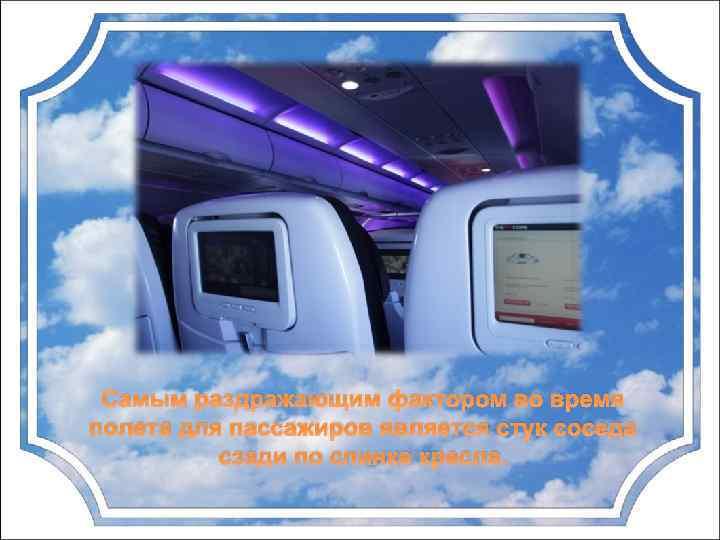 Самым раздражающим фактором во время полета для пассажиров является стук соседа сзади по спинке