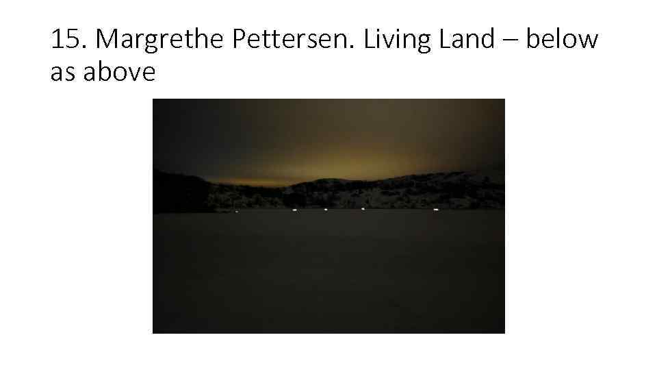 15. Margrethe Pettersen. Living Land – below as above