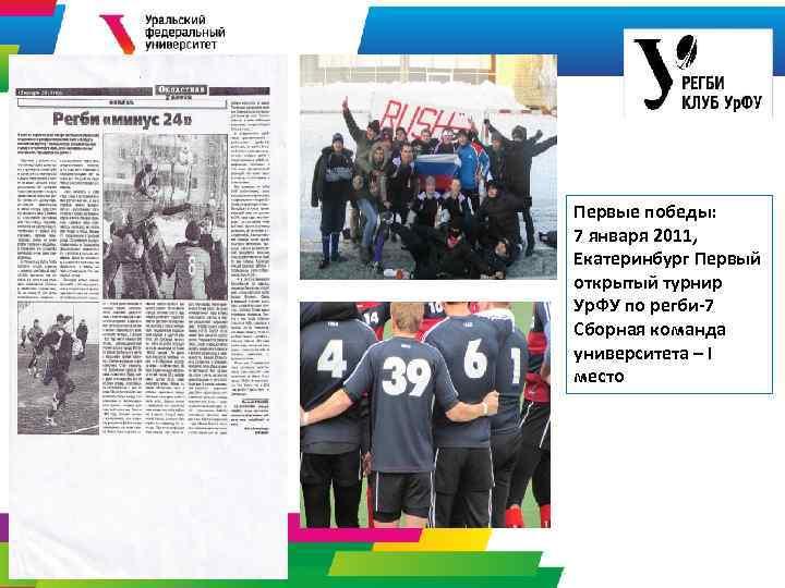 Первые победы: 7 января 2011, Екатеринбург Первый открытый турнир Ур. ФУ по регби-7 Сборная