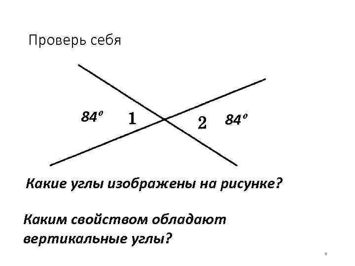 Проверь себя 84º Какие углы изображены на рисунке? Каким свойством обладают вертикальные углы? 9