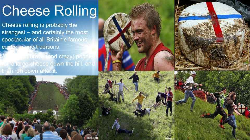 Cheese Rolling Cheese rolling is probably the strangest – and certainly the most spectacular