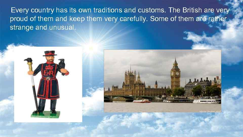 Every country has its own traditions and customs. The British are very proud of
