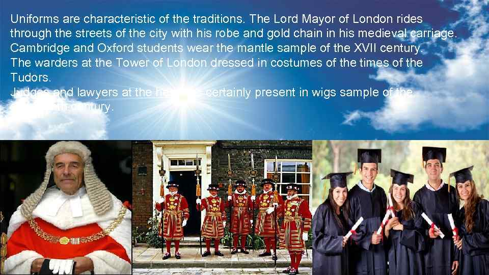 Uniforms are characteristic of the traditions. The Lord Mayor of London rides through the