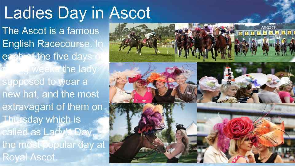 Ladies Day in Ascot The Ascot is a famous English Racecourse. In each of