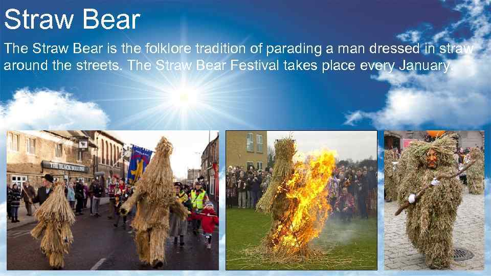 Straw Bear The Straw Bear is the folklore tradition of parading a man dressed