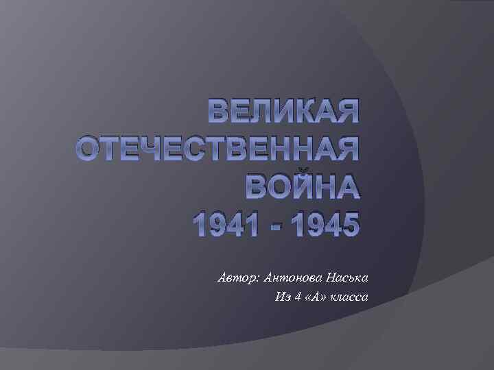 ВЕЛИКАЯ ОТЕЧЕСТВЕННАЯ ВОЙНА 1941 - 1945 Автор: Антонова Наська Из 4 «А» класса