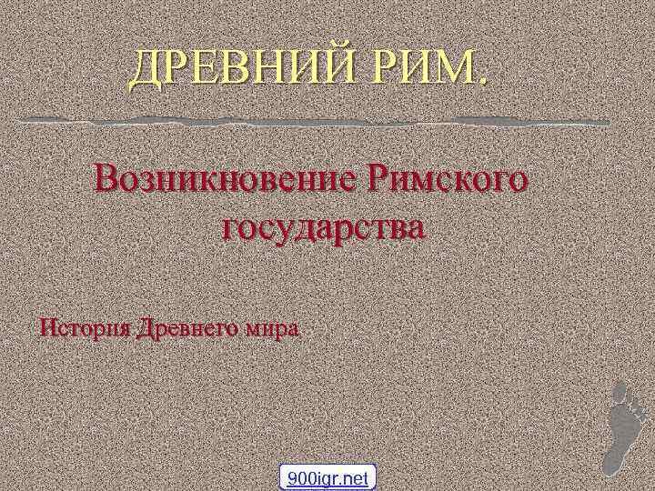 ДРЕВНИЙ РИМ. Возникновение Римского государства История Древнего мира 900 igr. net