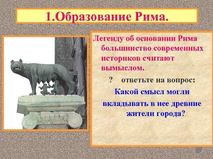 1. Образование Рима. Легенду об основании Рима большинство современных историков считают вымыслом. ? ответьте