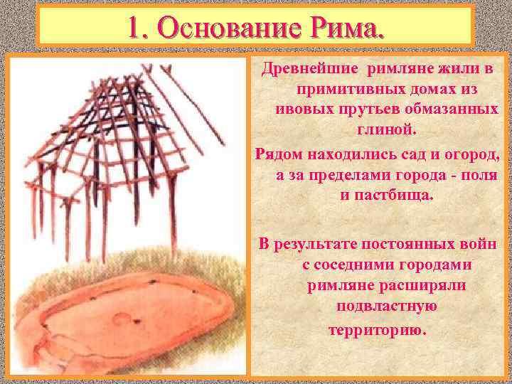 1. Основание Рима. Древнейшие римляне жили в примитивных домах из ивовых прутьев обмазанных глиной.