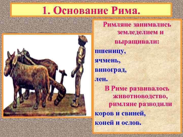 1. Основание Рима. Римляне занимались земледелием и выращивали: пшеницу, ячмень, виноград, лен. В Риме
