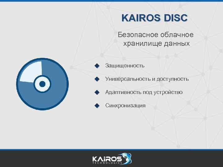 KAIROS DISC Безопасное облачное хранилище данных Защищенность Универсальность и доступность Адаптивность под устройство Синхронизация