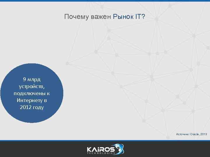 Почему важен Рынок IT? 9 млрд устройств, подключены к Интернету в 2012 году Источник: