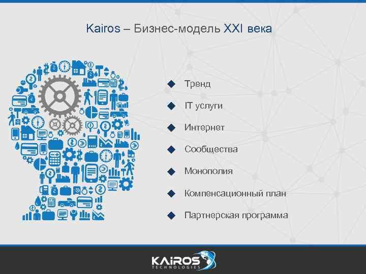 Kairos – Бизнес-модель XXI века Тренд IT услуги Интернет Сообщества Монополия Компенсационный план Партнерская