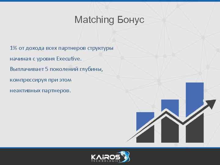 Matching Бонус 1% от дохода всех партнеров структуры начиная с уровня Executive. Выплачивает 5