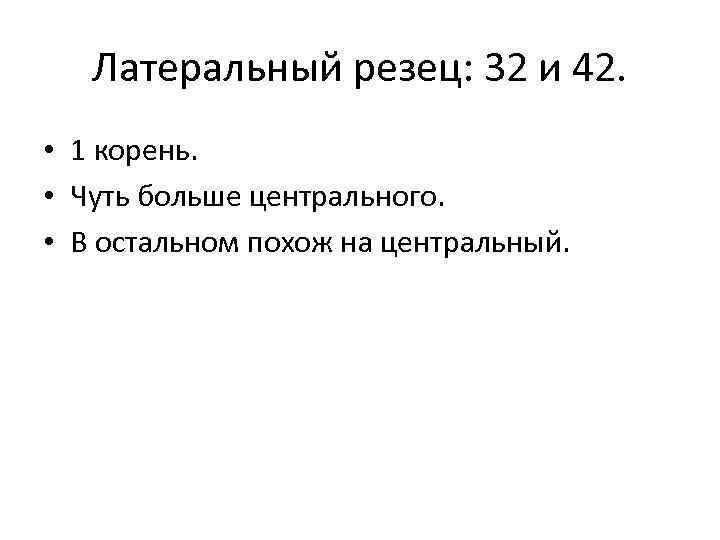 Латеральный резец: 32 и 42. • 1 корень. • Чуть больше центрального. • В
