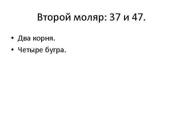 Второй моляр: 37 и 47. • Два корня. • Четыре бугра.