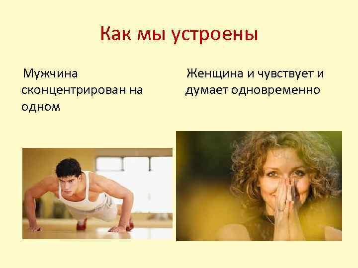Как мы устроены Мужчина сконцентрирован на одном Женщина и чувствует и думает одновременно