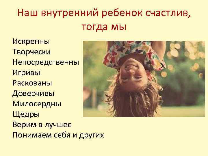 Наш внутренний ребенок счастлив, тогда мы Искренны Творчески Непосредственны Игривы Раскованы Доверчивы Милосердны Щедры
