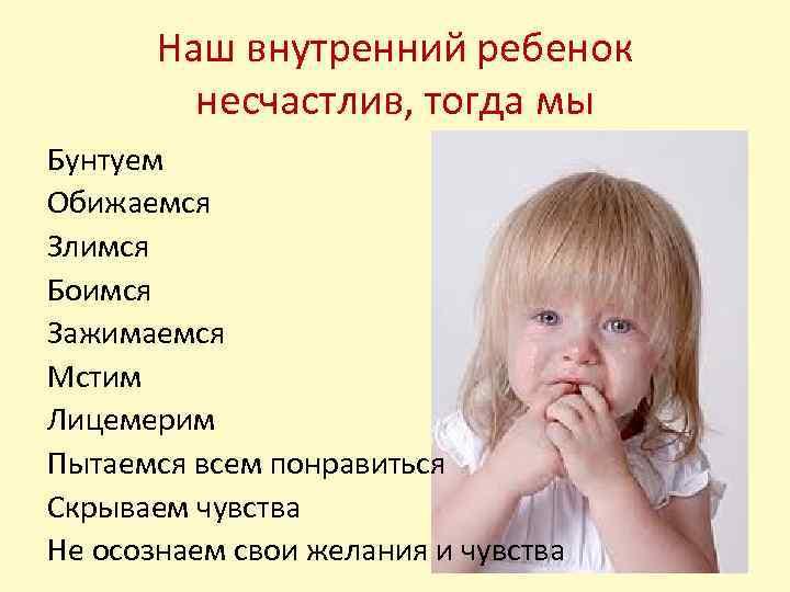 Наш внутренний ребенок несчастлив, тогда мы Бунтуем Обижаемся Злимся Боимся Зажимаемся Мстим Лицемерим Пытаемся
