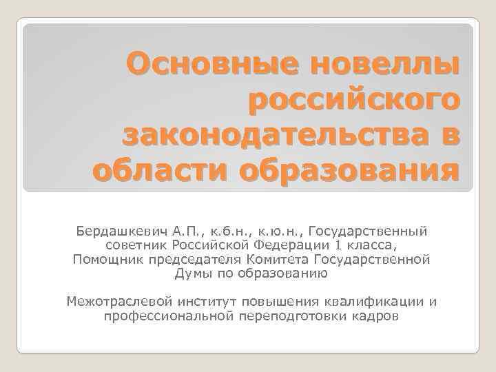 Основные новеллы российского законодательства в области образования Бердашкевич А. П. , к. б. н.