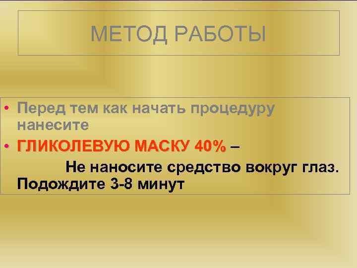 МЕТОД РАБОТЫ • Перед тем как начать процедуру нанесите • ГЛИКОЛЕВУЮ МАСКУ 40% –