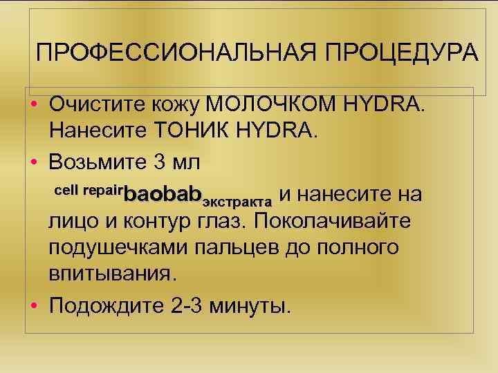 ПРОФЕССИОНАЛЬНАЯ ПРОЦЕДУРА • Очистите кожу МОЛОЧКОМ HYDRA. Нанесите ТОНИК HYDRA. • Возьмите 3 мл