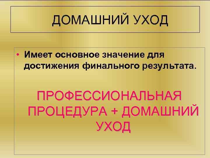 ДОМАШНИЙ УХОД • Имеет основное значение для достижения финального результата. ПРОФЕССИОНАЛЬНАЯ ПРОЦЕДУРА + ДОМАШНИЙ