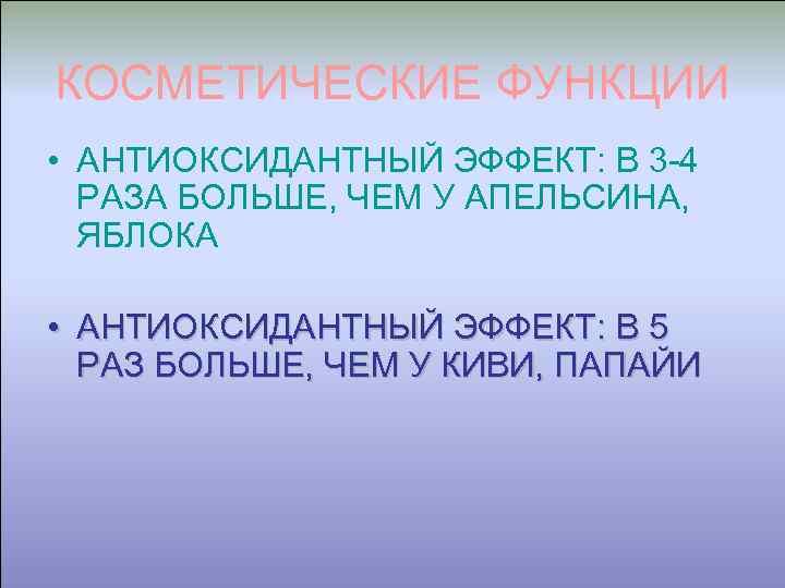 КОСМЕТИЧЕСКИЕ ФУНКЦИИ • АНТИОКСИДАНТНЫЙ ЭФФЕКТ: В 3 -4 РАЗА БОЛЬШЕ, ЧЕМ У АПЕЛЬСИНА, ЯБЛОКА