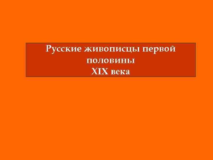 Русские живописцы первой половины ХIХ века