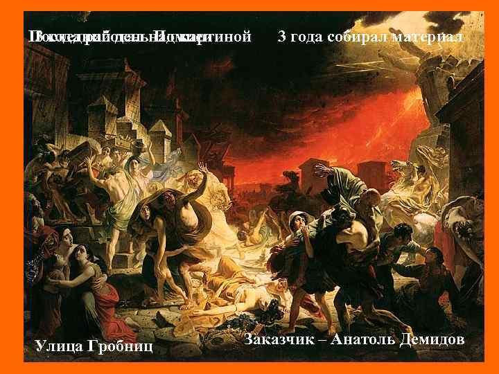 Последний деньнад картиной 3 года работал Помпеи Улица Гробниц 3 года собирал материал Заказчик