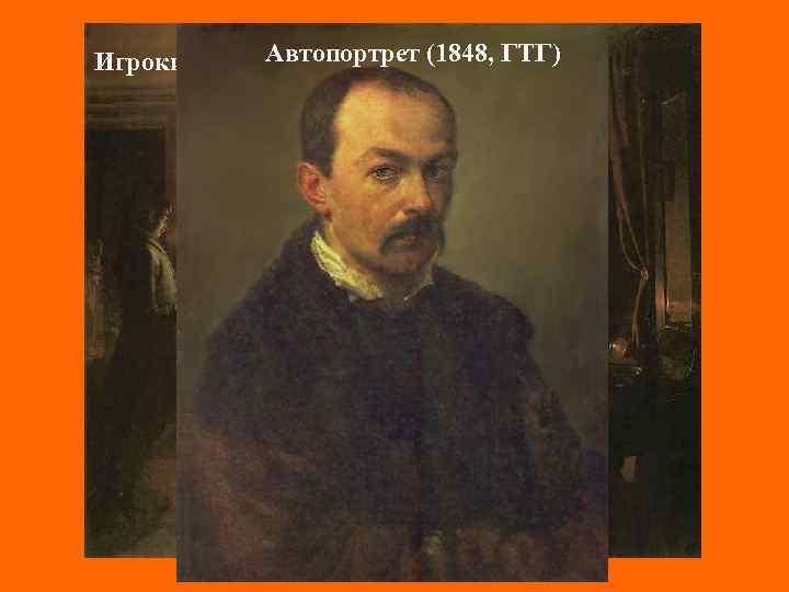 Автопортрет (1848, ГТГ) Игроки (1852, Киев)