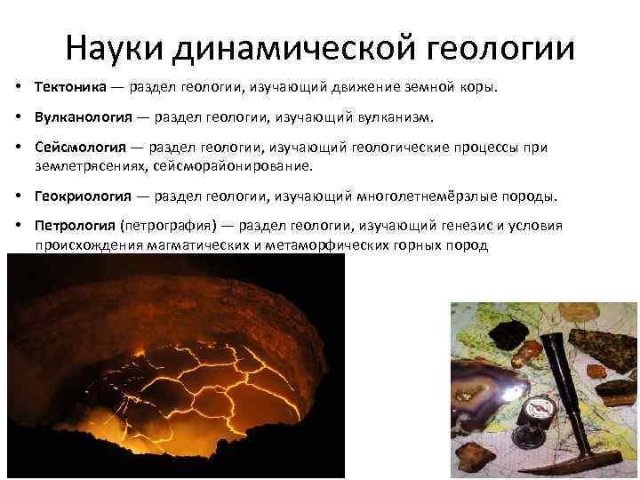 Науки динамической геологии • Тектоника — раздел геологии, изучающий движение земной коры. • Вулканология
