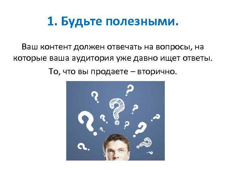 1. Будьте полезными. Ваш контент должен отвечать на вопросы, на которые ваша аудитория уже