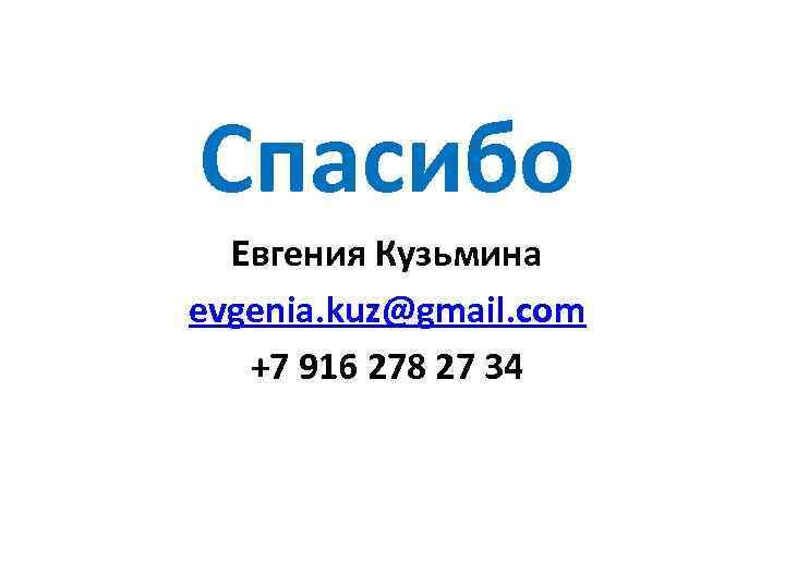 Спасибо Евгения Кузьмина evgenia. kuz@gmail. com +7 916 278 27 34