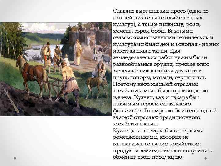 Славяне выращивали просо (одна из важнейших сельскохозяйственных культур), а также пшеницу, рожь, ячмень, горох,