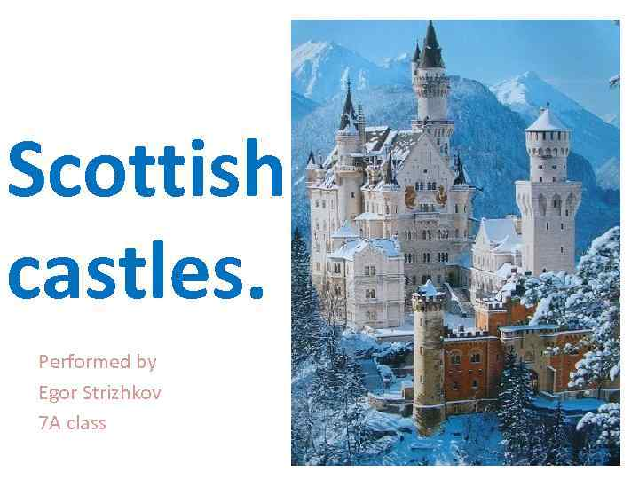 Scottish castles. Performed by Egor Strizhkov 7 A class