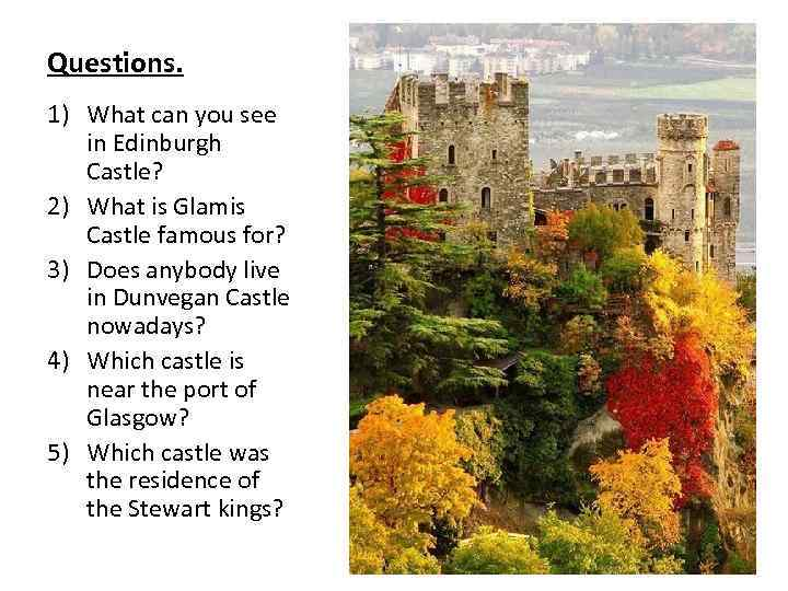 Questions. 1) What can you see in Edinburgh Castle? 2) What is Glamis Castle