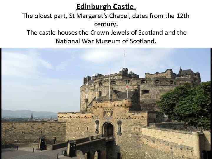 Edinburgh Castle. The oldest part, St Margaret's Chapel, dates from the 12 th century.